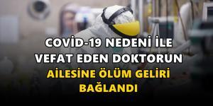 Covid-19 nedeniyle hayatını kaybeden doktorun ailesine ölüm geliri bağlandı